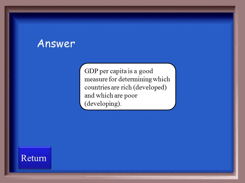 GDP per capita is a good measure for determining which countries are rich (developed) and which are poor (developing). GDP per capita is the same as G