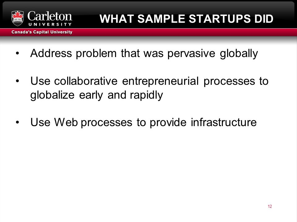 12 page 12 WHAT SAMPLE STARTUPS DID Address problem that was pervasive globally Use collaborative entrepreneurial processes to globalize early and rapidly Use Web processes to provide infrastructure