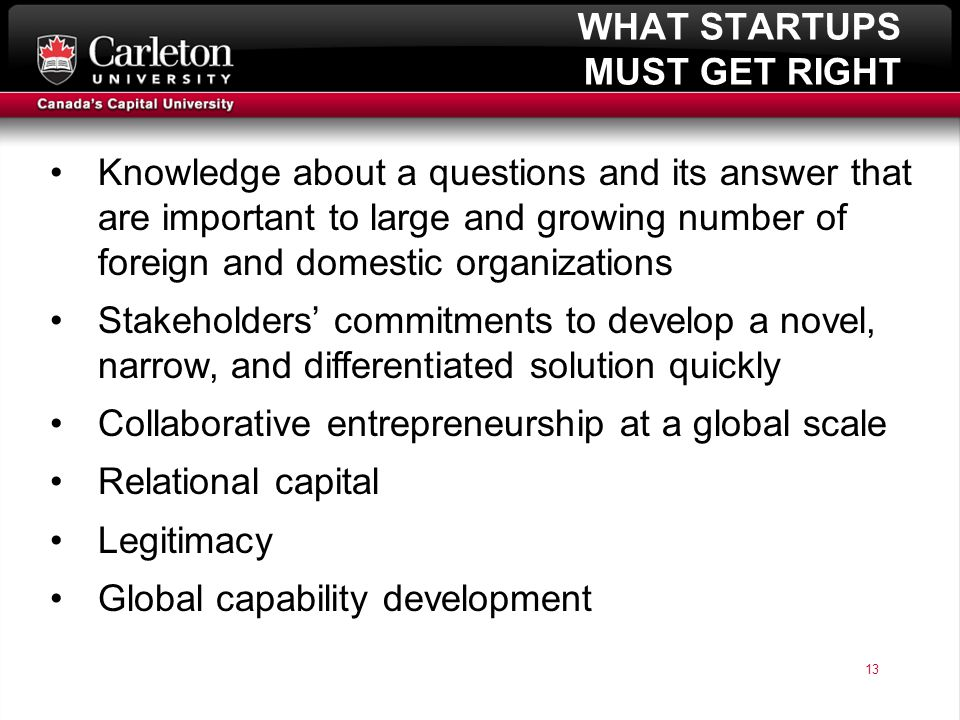 13 page 13 WHAT STARTUPS MUST GET RIGHT Knowledge about a questions and its answer that are important to large and growing number of foreign and domestic organizations Stakeholders' commitments to develop a novel, narrow, and differentiated solution quickly Collaborative entrepreneurship at a global scale Relational capital Legitimacy Global capability development