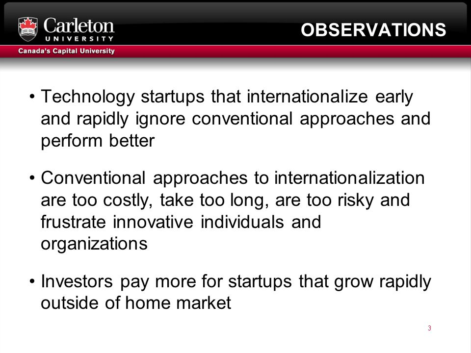 3 page 3 OBSERVATIONS Technology startups that internationalize early and rapidly ignore conventional approaches and perform better Conventional approaches to internationalization are too costly, take too long, are too risky and frustrate innovative individuals and organizations Investors pay more for startups that grow rapidly outside of home market
