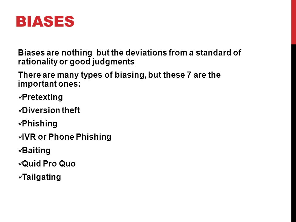 BIASES Biases are nothing but the deviations from a standard of rationality or good judgments There are many types of biasing, but these 7 are the important ones: Pretexting Diversion theft Phishing IVR or Phone Phishing Baiting Quid Pro Quo Tailgating