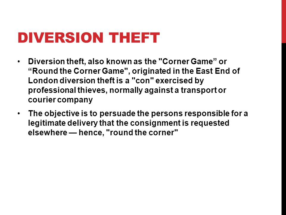 DIVERSION THEFT Diversion theft, also known as the Corner Game or Round the Corner Game , originated in the East End of London diversion theft is a con exercised by professional thieves, normally against a transport or courier company The objective is to persuade the persons responsible for a legitimate delivery that the consignment is requested elsewhere — hence, round the corner