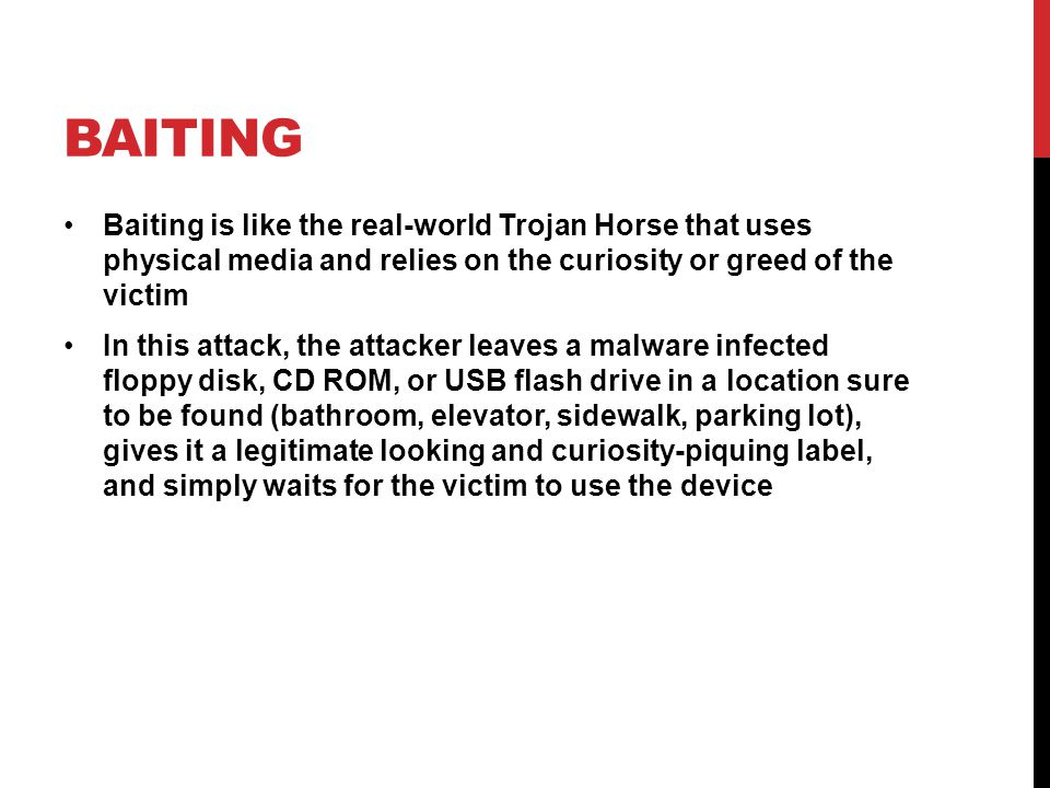 BAITING Baiting is like the real-world Trojan Horse that uses physical media and relies on the curiosity or greed of the victim In this attack, the attacker leaves a malware infected floppy disk, CD ROM, or USB flash drive in a location sure to be found (bathroom, elevator, sidewalk, parking lot), gives it a legitimate looking and curiosity-piquing label, and simply waits for the victim to use the device