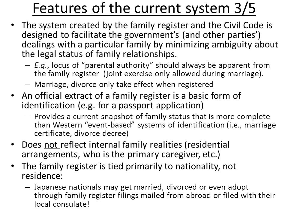 Features of the current system 3/5 The system created by the family register and the Civil Code is designed to facilitate the government's (and other parties') dealings with a particular family by minimizing ambiguity about the legal status of family relationships.