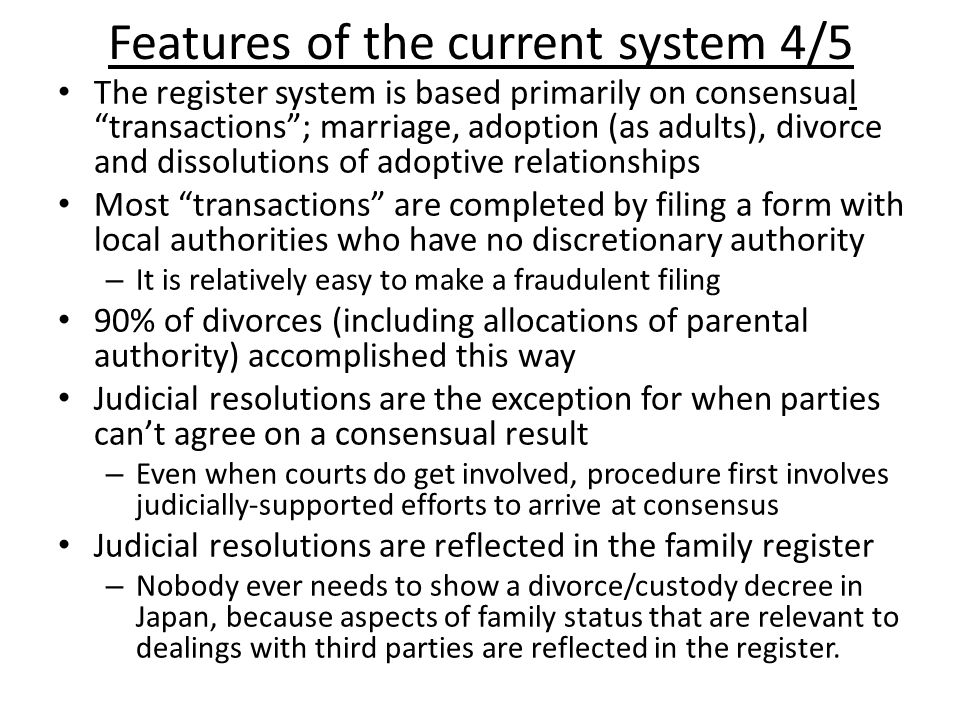 Features of the current system 4/5 The register system is based primarily on consensual transactions ; marriage, adoption (as adults), divorce and dissolutions of adoptive relationships Most transactions are completed by filing a form with local authorities who have no discretionary authority – It is relatively easy to make a fraudulent filing 90% of divorces (including allocations of parental authority) accomplished this way Judicial resolutions are the exception for when parties can't agree on a consensual result – Even when courts do get involved, procedure first involves judicially-supported efforts to arrive at consensus Judicial resolutions are reflected in the family register – Nobody ever needs to show a divorce/custody decree in Japan, because aspects of family status that are relevant to dealings with third parties are reflected in the register.
