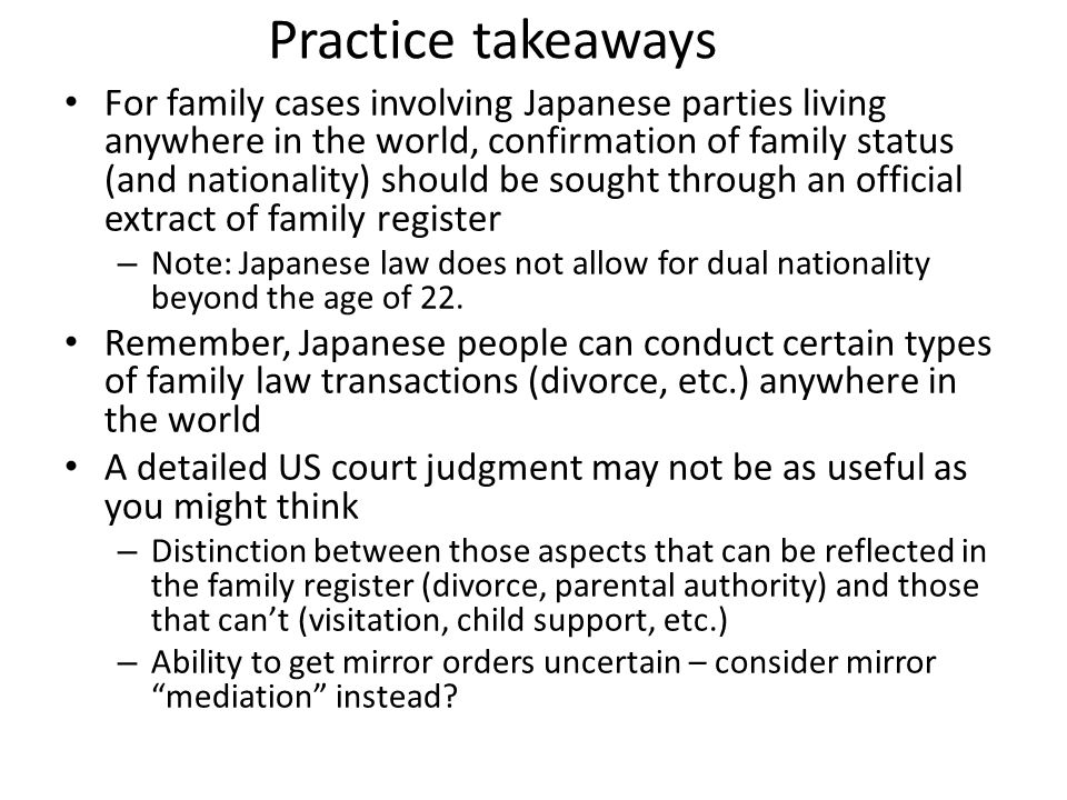 Practice takeaways For family cases involving Japanese parties living anywhere in the world, confirmation of family status (and nationality) should be sought through an official extract of family register – Note: Japanese law does not allow for dual nationality beyond the age of 22.