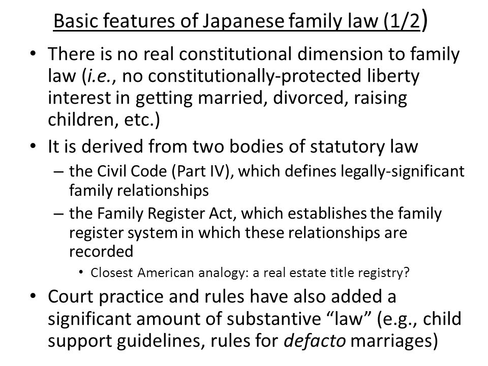Basic features of Japanese family law (1/2 ) There is no real constitutional dimension to family law (i.e., no constitutionally-protected liberty interest in getting married, divorced, raising children, etc.) It is derived from two bodies of statutory law – the Civil Code (Part IV), which defines legally-significant family relationships – the Family Register Act, which establishes the family register system in which these relationships are recorded Closest American analogy: a real estate title registry.