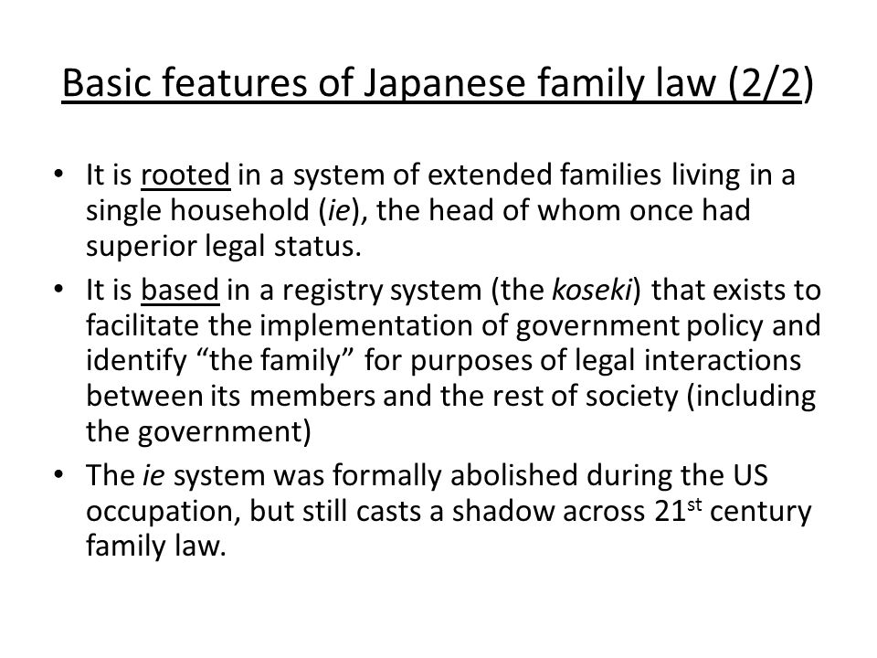 Basic features of Japanese family law (2/2) It is rooted in a system of extended families living in a single household (ie), the head of whom once had superior legal status.