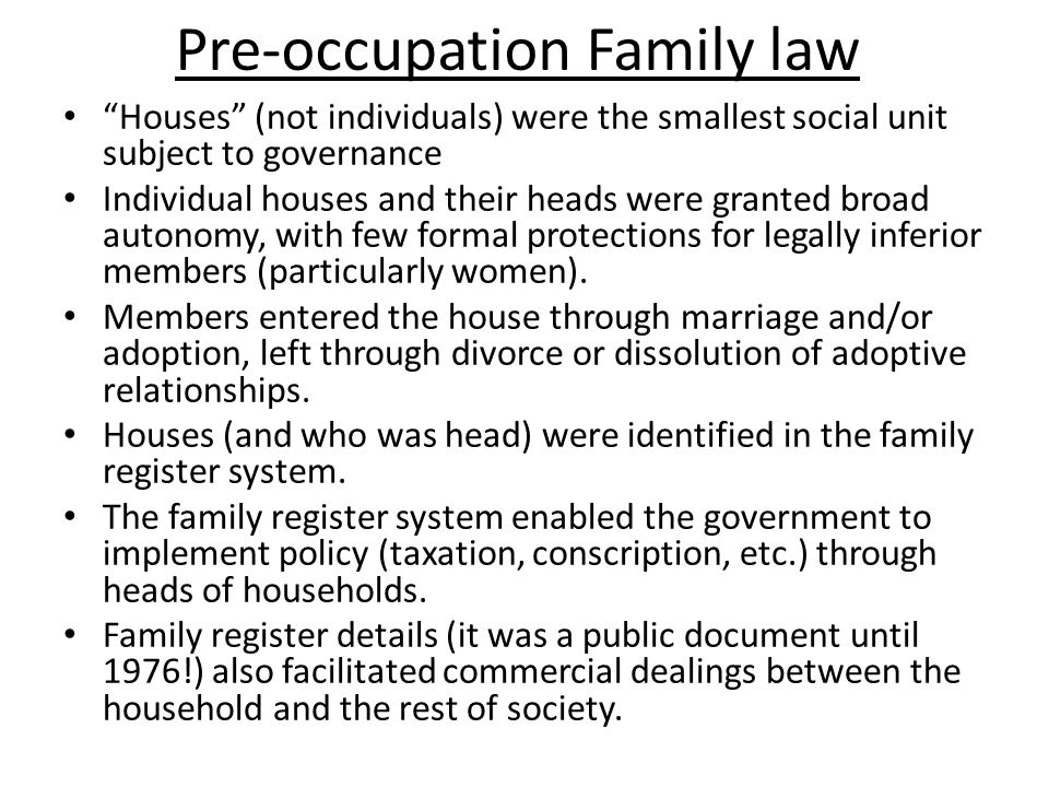 Pre-occupation Family law Houses (not individuals) were the smallest social unit subject to governance Individual houses and their heads were granted broad autonomy, with few formal protections for legally inferior members (particularly women).