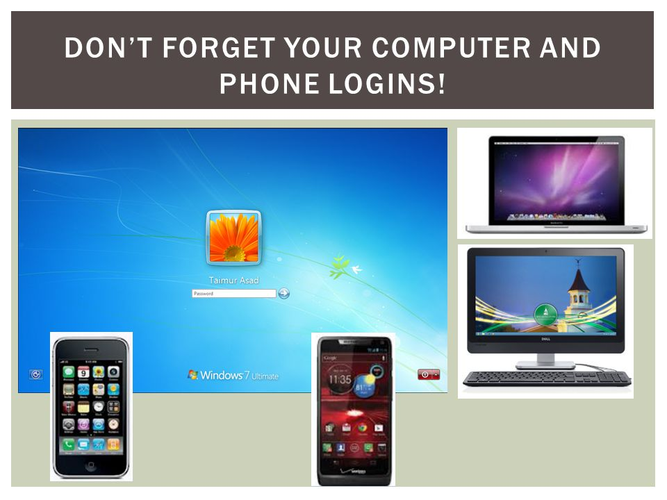 DON'T FORGET YOUR COMPUTER AND PHONE LOGINS!