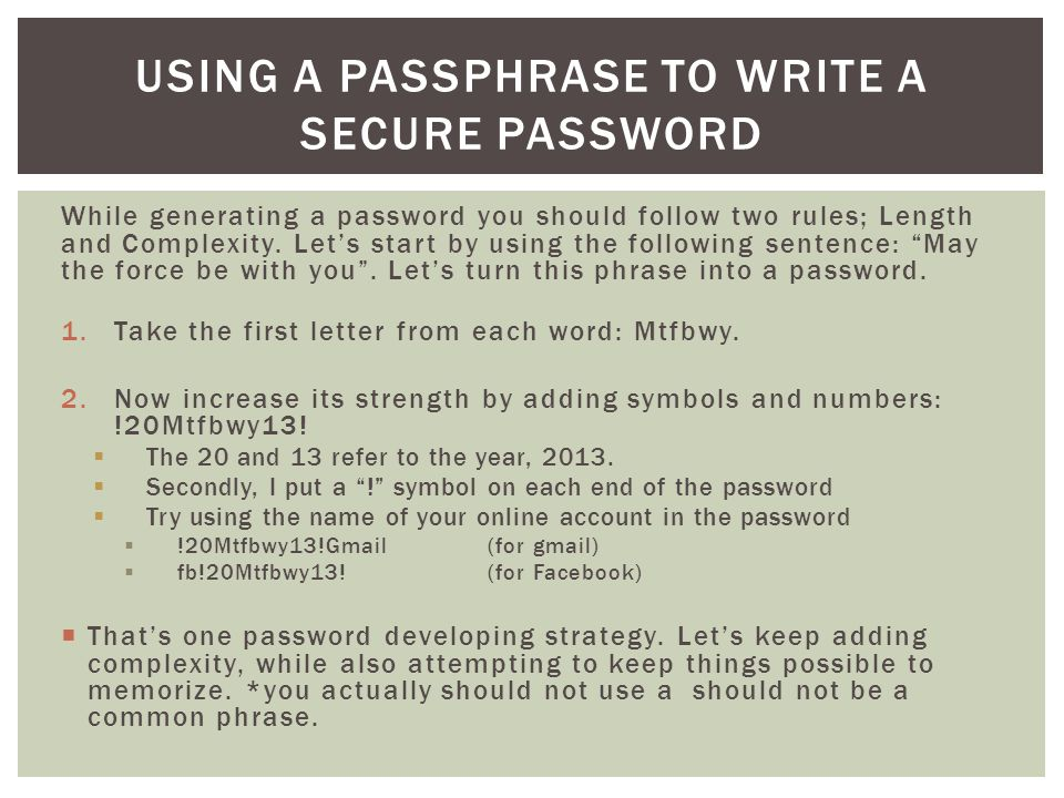 While generating a password you should follow two rules; Length and Complexity.
