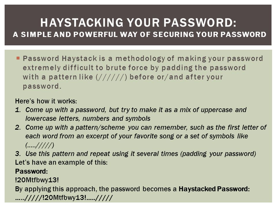  Password Haystack is a methodology of making your password extremely difficult to brute force by padding the password with a pattern like (//////) before or/and after your password.