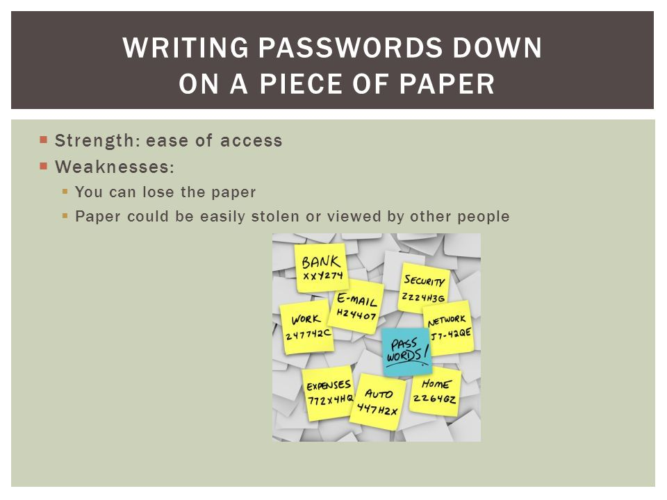  Strength: ease of access  Weaknesses:  You can lose the paper  Paper could be easily stolen or viewed by other people WRITING PASSWORDS DOWN ON A PIECE OF PAPER