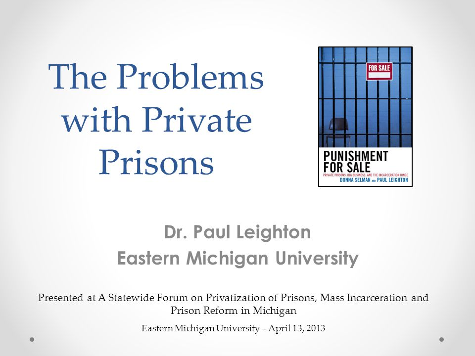 The Problems with Private Prisons Dr. Paul Leighton Eastern Michigan University Presented at A Statewide Forum on Privatization of Prisons, Mass Incar