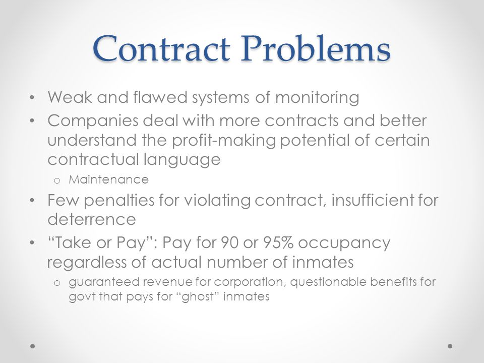 Contract Problems Weak and flawed systems of monitoring Companies deal with more contracts and better understand the profit-making potential of certain contractual language o Maintenance Few penalties for violating contract, insufficient for deterrence Take or Pay : Pay for 90 or 95% occupancy regardless of actual number of inmates o guaranteed revenue for corporation, questionable benefits for govt that pays for ghost inmates
