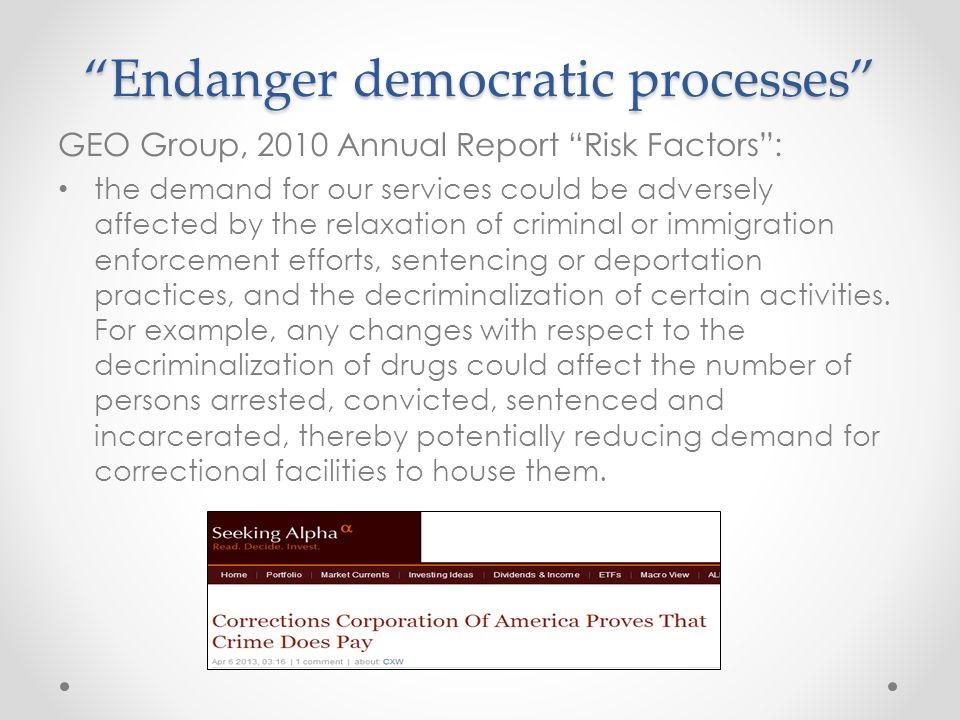 Endanger democratic processes GEO Group, 2010 Annual Report Risk Factors : the demand for our services could be adversely affected by the relaxation of criminal or immigration enforcement efforts, sentencing or deportation practices, and the decriminalization of certain activities.