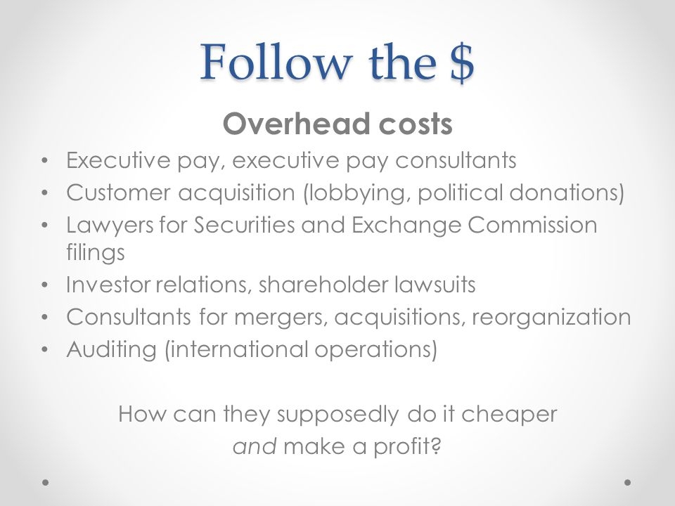 Follow the $ Overhead costs Executive pay, executive pay consultants Customer acquisition (lobbying, political donations) Lawyers for Securities and Exchange Commission filings Investor relations, shareholder lawsuits Consultants for mergers, acquisitions, reorganization Auditing (international operations) How can they supposedly do it cheaper and make a profit