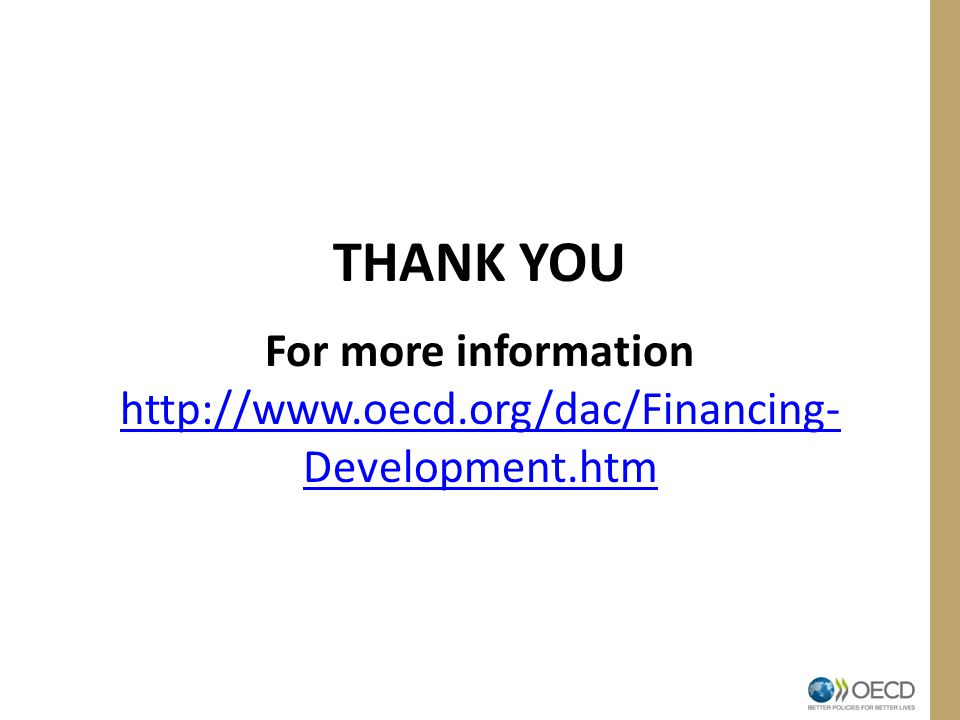THANK YOU For more information http://www.oecd.org/dac/Financing- Development.htm http://www.oecd.org/dac/Financing- Development.htm