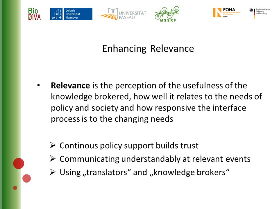 "Enhancing Relevance Relevance is the perception of the usefulness of the knowledge brokered, how well it relates to the needs of policy and society and how responsive the interface process is to the changing needs  Continous policy support builds trust  Communicating understandably at relevant events  Using ""translators and ""knowledge brokers"