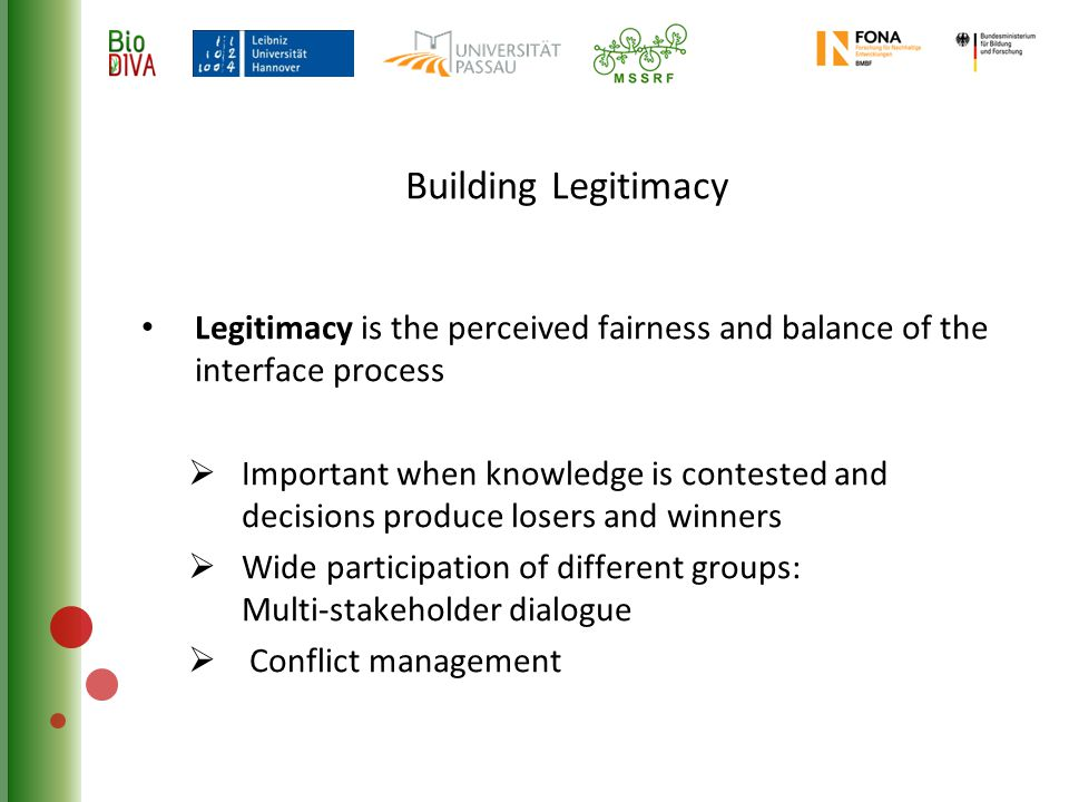Building Legitimacy Legitimacy is the perceived fairness and balance of the interface process  Important when knowledge is contested and decisions produce losers and winners  Wide participation of different groups: Multi-stakeholder dialogue  Conflict management