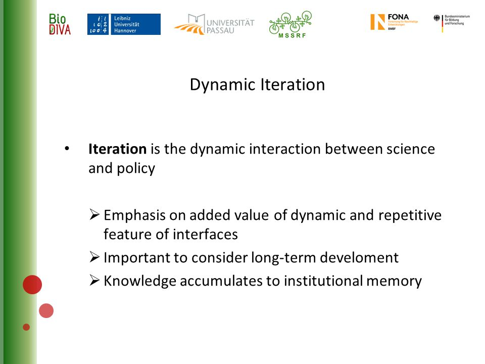 Dynamic Iteration Iteration is the dynamic interaction between science and policy  Emphasis on added value of dynamic and repetitive feature of interfaces  Important to consider long-term develoment  Knowledge accumulates to institutional memory