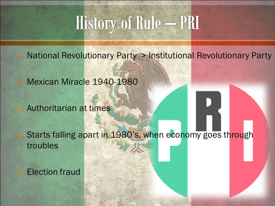  National Revolutionary Party -> Institutional Revolutionary Party  Mexican Miracle 1940-1980  Authoritarian at times  Starts falling apart in 1980's, when economy goes through troubles  Election fraud
