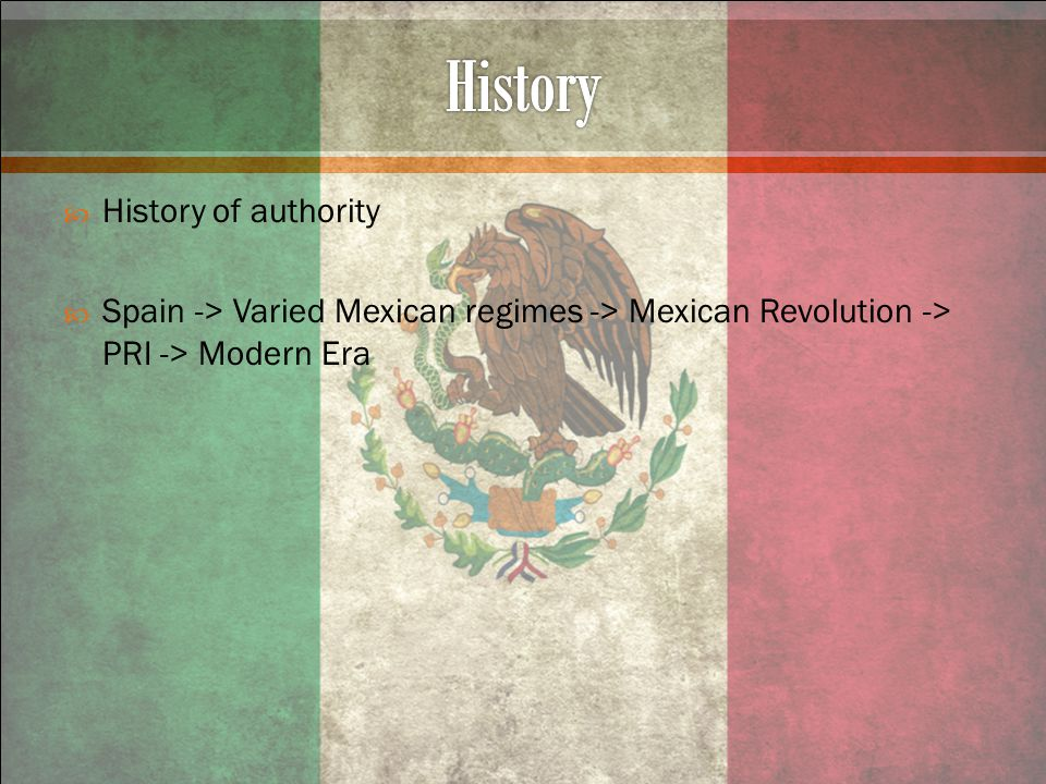  History of authority  Spain -> Varied Mexican regimes -> Mexican Revolution -> PRI -> Modern Era