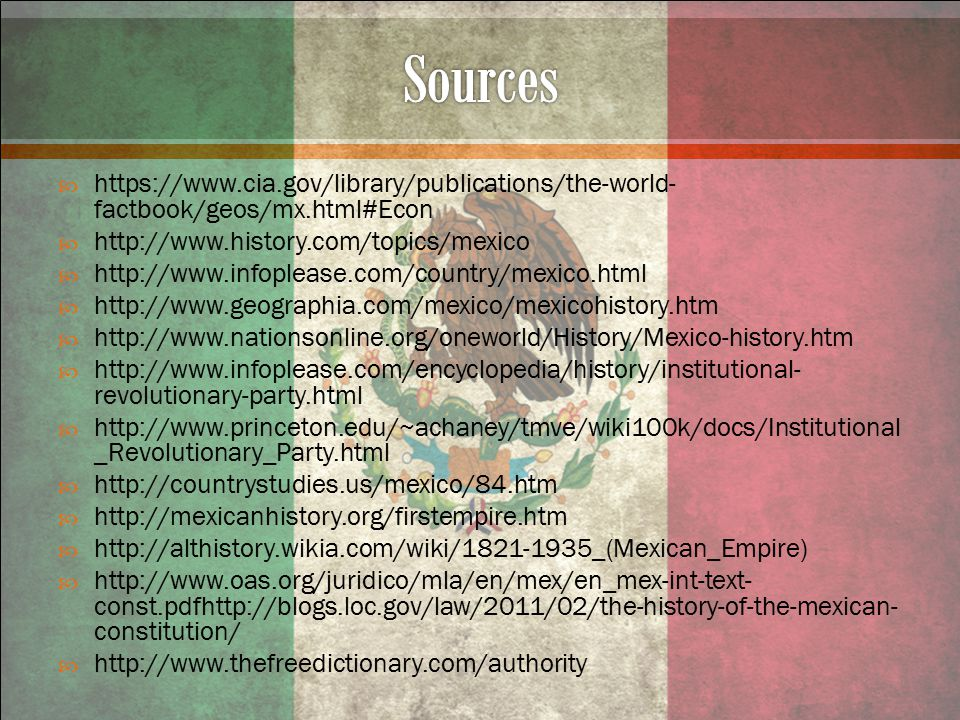  https://www.cia.gov/library/publications/the-world- factbook/geos/mx.html#Econ  http://www.history.com/topics/mexico  http://www.infoplease.com/country/mexico.html  http://www.geographia.com/mexico/mexicohistory.htm  http://www.nationsonline.org/oneworld/History/Mexico-history.htm  http://www.infoplease.com/encyclopedia/history/institutional- revolutionary-party.html  http://www.princeton.edu/~achaney/tmve/wiki100k/docs/Institutional _Revolutionary_Party.html  http://countrystudies.us/mexico/84.htm  http://mexicanhistory.org/firstempire.htm  http://althistory.wikia.com/wiki/1821-1935_(Mexican_Empire)  http://www.oas.org/juridico/mla/en/mex/en_mex-int-text- const.pdfhttp://blogs.loc.gov/law/2011/02/the-history-of-the-mexican- constitution/  http://www.thefreedictionary.com/authority