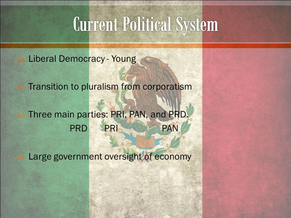  Liberal Democracy - Young  Transition to pluralism from corporatism  Three main parties: PRI, PAN, and PRD.