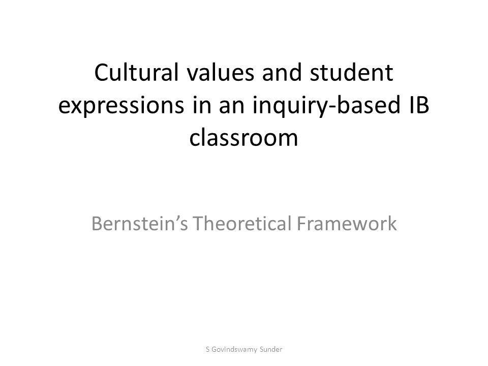 Cultural values and student expressions in an inquiry-based IB classroom Bernstein's Theoretical Framework S Govindswamy Sunder