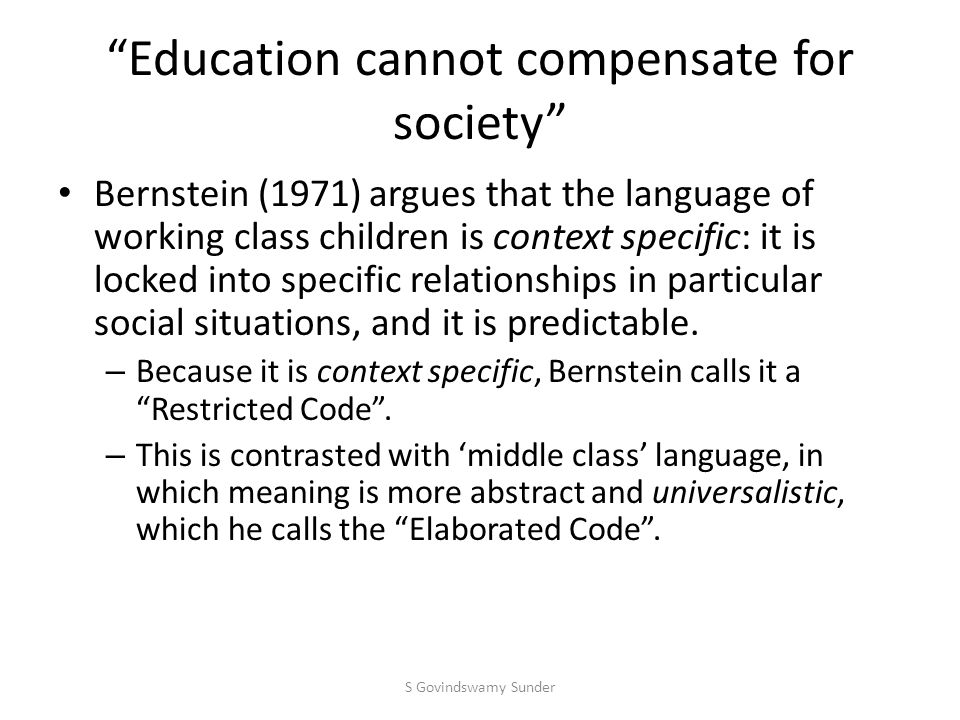 Education cannot compensate for society Bernstein (1971) argues that the language of working class children is context specific: it is locked into specific relationships in particular social situations, and it is predictable.
