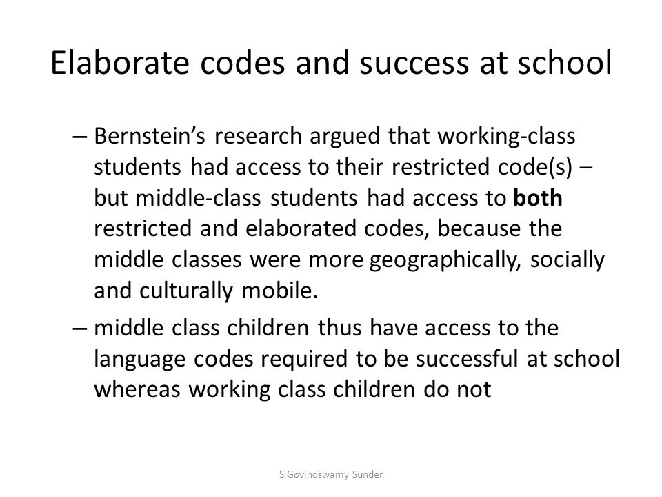 Elaborate codes and success at school – Bernstein's research argued that working-class students had access to their restricted code(s) – but middle-class students had access to both restricted and elaborated codes, because the middle classes were more geographically, socially and culturally mobile.