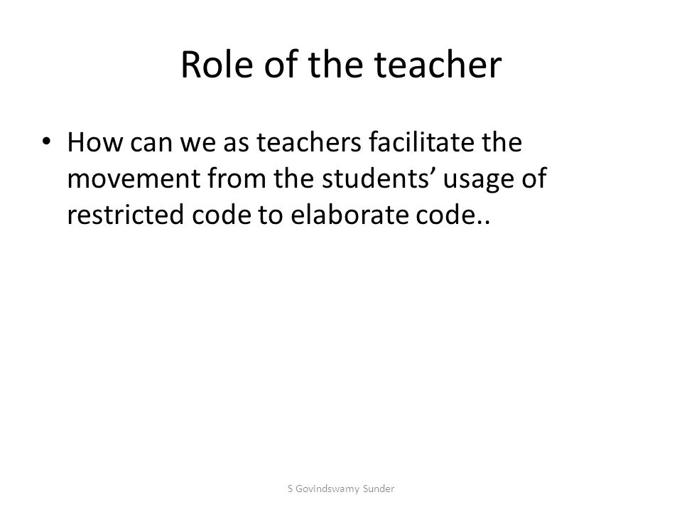 Role of the teacher How can we as teachers facilitate the movement from the students' usage of restricted code to elaborate code..