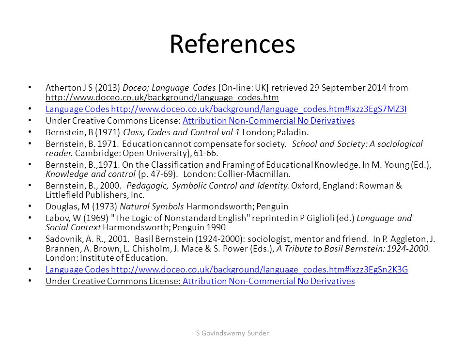 References Atherton J S (2013) Doceo; Language Codes [On-line: UK] retrieved 29 September 2014 from http://www.doceo.co.uk/background/language_codes.htm Language Codes http://www.doceo.co.uk/background/language_codes.htm#ixzz3EgS7MZ3I Under Creative Commons License: Attribution Non-Commercial No DerivativesAttribution Non-Commercial No Derivatives Bernstein, B (1971) Class, Codes and Control vol 1 London; Paladin.