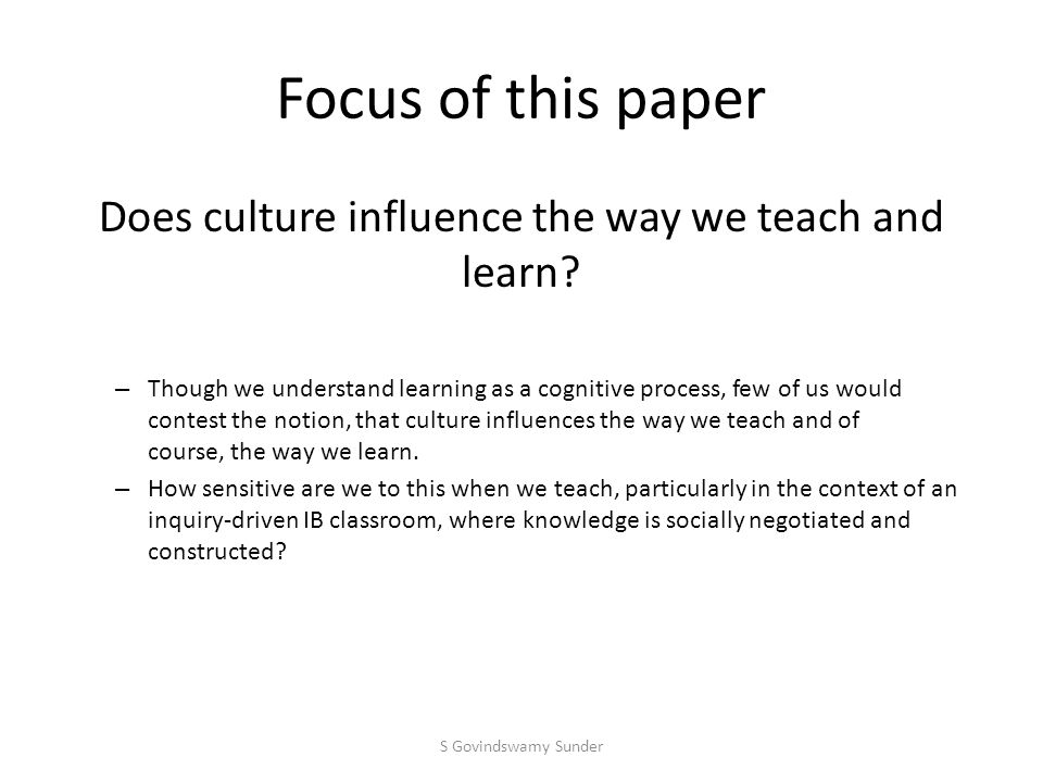 Focus of this paper Does culture influence the way we teach and learn.