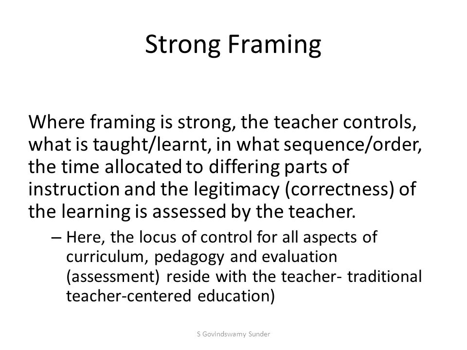 Weak Framing Where framing is weak, control over the selection, sequence, pace and criteria of the pedagogic interaction are in the control of the learner.
