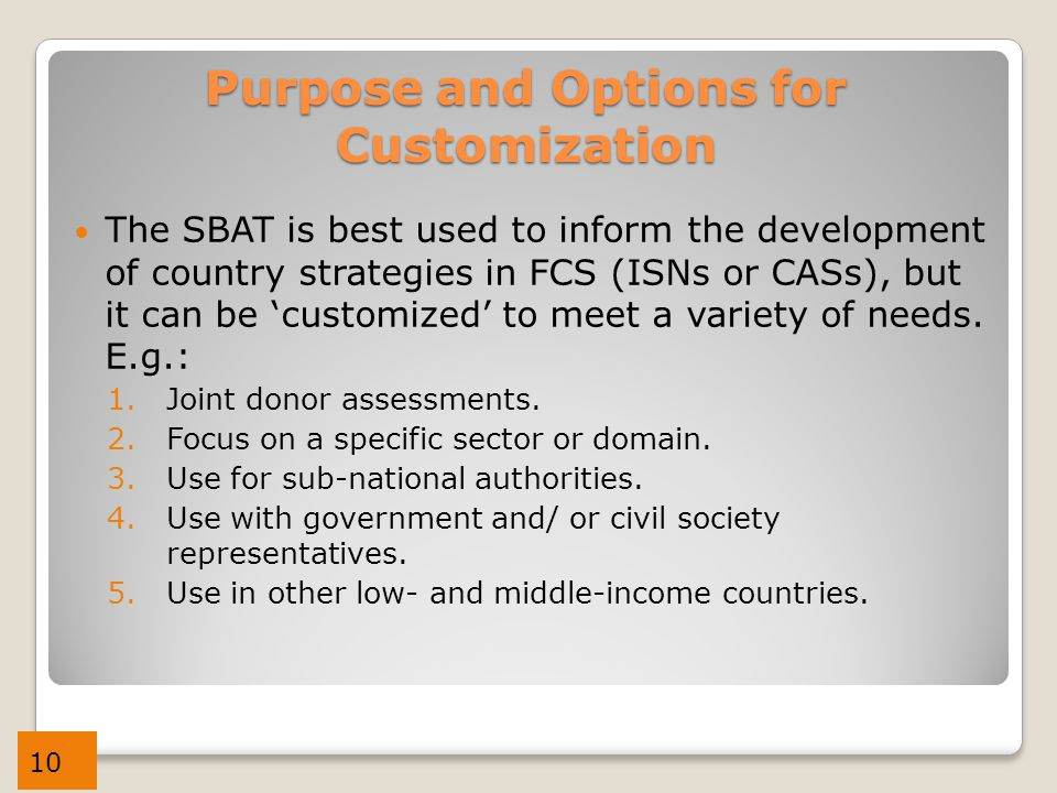 10 Purpose and Options for Customization The SBAT is best used to inform the development of country strategies in FCS (ISNs or CASs), but it can be 'customized' to meet a variety of needs.