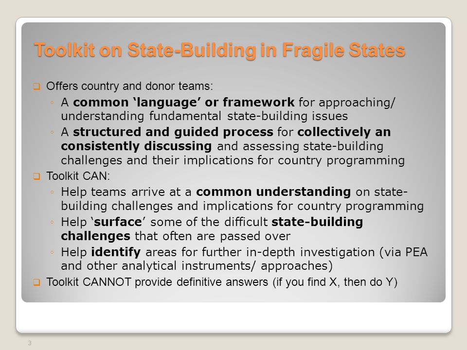 Toolkit on State-Building in Fragile States  Offers country and donor teams: ◦A common 'language' or framework for approaching/ understanding fundamental state-building issues ◦A structured and guided process for collectively an consistently discussing and assessing state-building challenges and their implications for country programming  Toolkit CAN: ◦Help teams arrive at a common understanding on state- building challenges and implications for country programming ◦Help 'surface' some of the difficult state-building challenges that often are passed over ◦Help identify areas for further in-depth investigation (via PEA and other analytical instruments/ approaches)  Toolkit CANNOT provide definitive answers (if you find X, then do Y) 3
