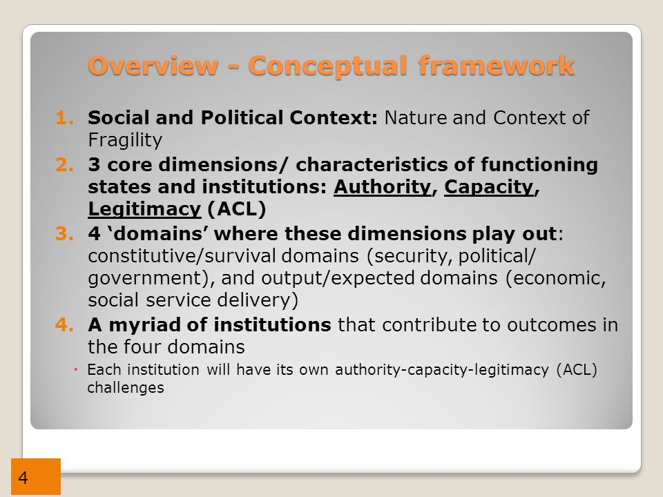 4 Overview - Conceptual framework 1.Social and Political Context: Nature and Context of Fragility 2.3 core dimensions/ characteristics of functioning states and institutions: Authority, Capacity, Legitimacy (ACL) 3.4 'domains' where these dimensions play out: constitutive/survival domains (security, political/ government), and output/expected domains (economic, social service delivery) 4.A myriad of institutions that contribute to outcomes in the four domains  Each institution will have its own authority-capacity-legitimacy (ACL) challenges