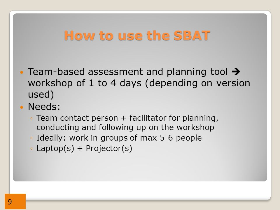 9 How to use the SBAT Team-based assessment and planning tool  workshop of 1 to 4 days (depending on version used) Needs: ◦Team contact person + facilitator for planning, conducting and following up on the workshop ◦Ideally: work in groups of max 5-6 people ◦Laptop(s) + Projector(s)