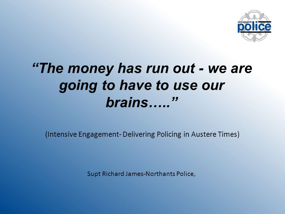 The money has run out - we are going to have to use our brains….. (Intensive Engagement- Delivering Policing in Austere Times) Supt Richard James-Northants Police,