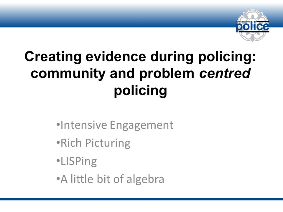 Creating evidence during policing: community and problem centred policing Intensive Engagement Rich Picturing LISPing A little bit of algebra