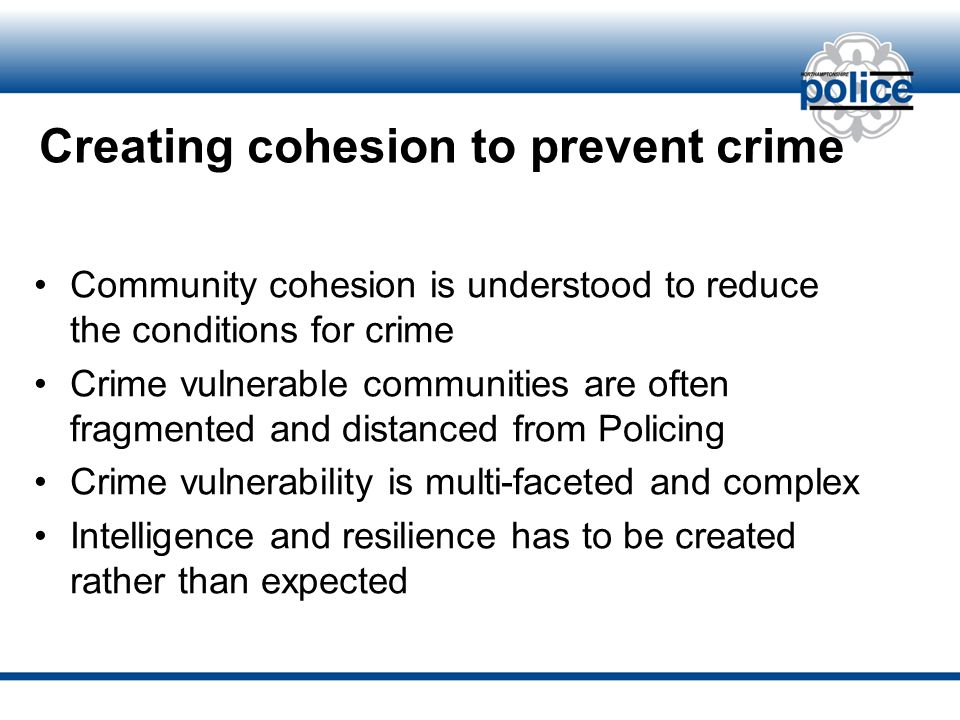 Creating cohesion to prevent crime Community cohesion is understood to reduce the conditions for crime Crime vulnerable communities are often fragmented and distanced from Policing Crime vulnerability is multi-faceted and complex Intelligence and resilience has to be created rather than expected