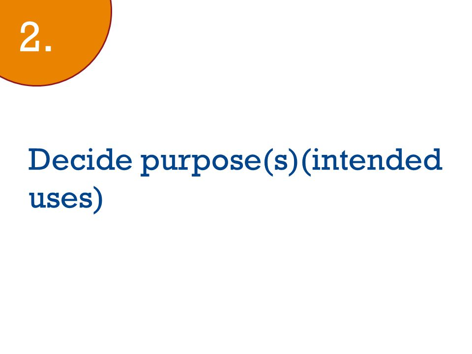Decide purpose(s)(intended uses) 2.