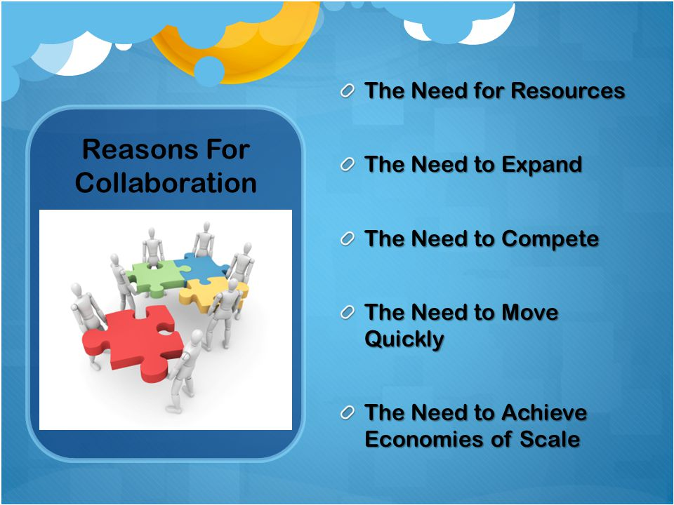 Reasons For Collaboration The Need for Resources The Need to Expand The Need to Compete The Need to Move Quickly The Need to Achieve Economies of Scale