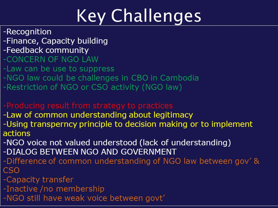 Key Challenges -Recognition -Finance, Capacity building -Feedback community -CONCERN OF NGO LAW -Law can be use to suppress -NGO law could be challenges in CBO in Cambodia -Restriction of NGO or CSO activity (NGO law) -Producing result from strategy to practices -Law of common understanding about legitimacy -Using transperncy principle to decision making or to implement actions -NGO voice not valued understood (lack of understanding) -DIALOG BETWEEN NGO AND GOVERNMENT -Difference of common understanding of NGO law between gov' & CSO -Capacity transfer -Inactive /no membership -NGO still have weak voice between govt'