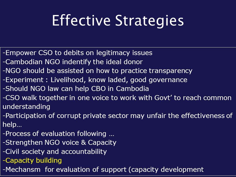 Effective Strategies -Empower CSO to debits on legitimacy issues -Cambodian NGO indentify the ideal donor -NGO should be assisted on how to practice t
