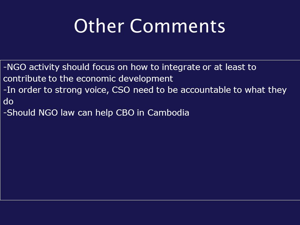 Other Comments -NGO activity should focus on how to integrate or at least to contribute to the economic development -In order to strong voice, CSO need to be accountable to what they do -Should NGO law can help CBO in Cambodia