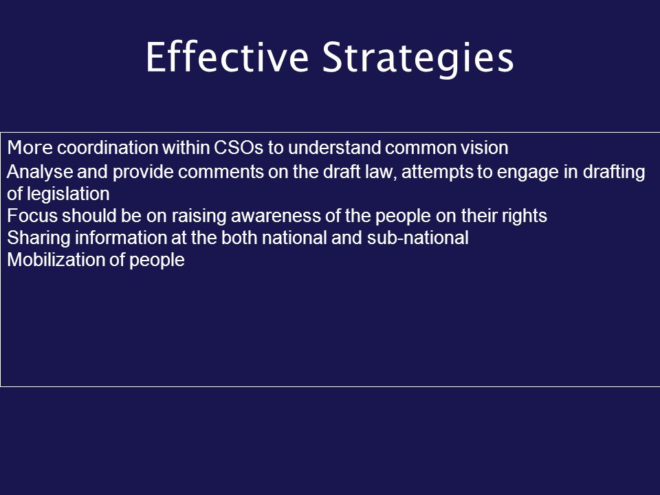 Effective Strategies More coordination within CSOs to understand common vision Analyse and provide comments on the draft law, attempts to engage in dr