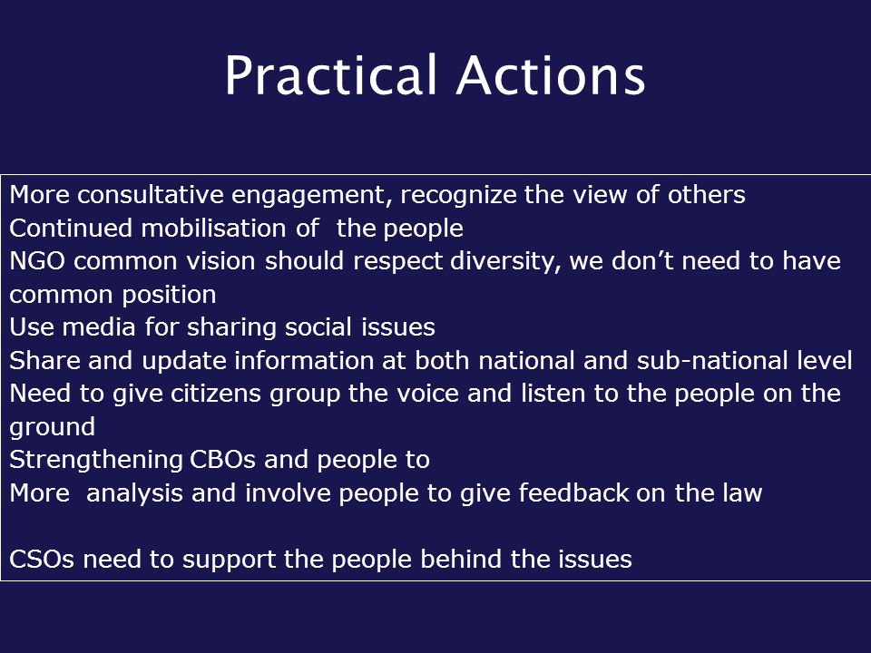 Practical Actions More consultative engagement, recognize the view of others Continued mobilisation of the people NGO common vision should respect diversity, we don't need to have common position Use media for sharing social issues Share and update information at both national and sub-national level Need to give citizens group the voice and listen to the people on the ground Strengthening CBOs and people to More analysis and involve people to give feedback on the law CSOs need to support the people behind the issues